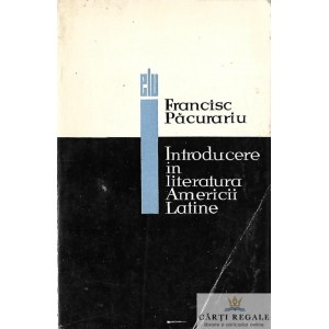 INTRODUCERE IN LITERATURA AMERICII LATINE de FRANCISC PACURARIU