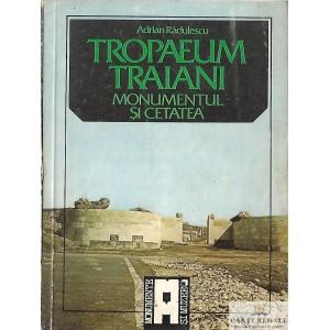 TROPAEUM TRAIANI. MONUMENTUL SI CETATEA de ADRIAN RADULESCU