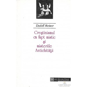 CRESTINISMUL CA FAPT MISTIC SI MISTERELE ANTICHITATII de RUDOLF STEINER