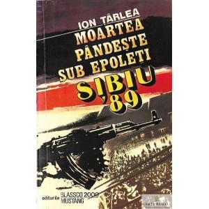 MOARTEA PANDESTE SUB EPOLETI. SIBIU '89 de ION TARLEA