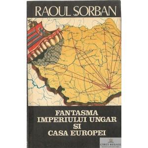 FANTASMA IMPERIULUI UNGAR SI CASA EUROPEI de RAOUL SORBAN
