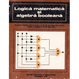 LOGICA MATEMATICA SI ALGEBRA BOOLEANA - MANUAL PT CLASA A IX A de IOANA BARBAT ED. DIDACTICA 1978