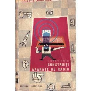 CONSTRUITI APARATE RADIO de I. BOGHITOIU