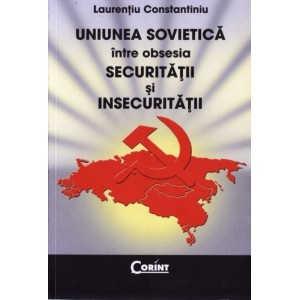 UNIUNEA SOVIETICA INTRE OBSESIA SECURITATII SI INSECURITATII de LAURENTIU CONSTANTINIU