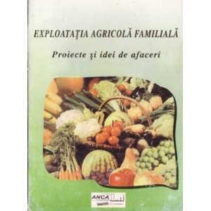 EXPLOATATIA AGRICOLA FAMILIALA. PROIECTE SI IDEI DE AFACERI de GH. STANCIU