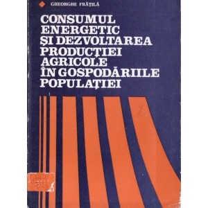 CONSUMUL ENERGETIC SI DEZVOLTAREA PRODUCTIEI AGRICOLE IN GOSPODARIILE POPULATIEI de GHEORGHE FRATILA