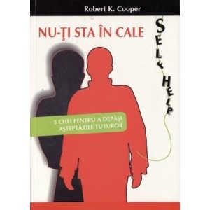 NU-TI STA IN CALE. 5 CHEI PENTRU A DEPASI ASTEPTARILE TUTUROR de ROBERT K. COOPER