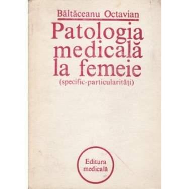 PATOLOGIA MEDICALA LA FEMEIE (SPECIFIC-PARTICULARITATI) de BALTACEANU OCTAVIAN