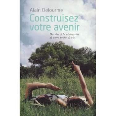 CONSTRUISEZ VOTRE AVENIR de ALAIN DELOURME (IN LIMBA FRANCEZA)