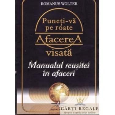 PUNETI-VA PE ROATE AFACEREA VISATA - MANUALUL REUSITEI IN AFACERI de ROMANUS WOLTER