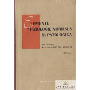 ELEMENTE DE FIZIOLOGIE NORMALA SI PATOLOGICA de GRIGORE BENETATO VOLUMUL 1