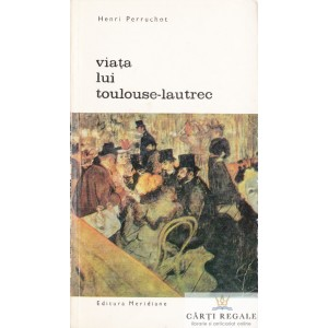 VIATA LUI TOULOUSE-LAUTREC de HENRI PERRUCHOT