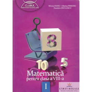 MATEMATICA PT CLASA A VIII A PARTEA A I A CLUBUL MATEMATICIENILOR de MIRCEA FIANU