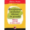 RECEPTAREA TEXTULUI LITERAR IN SCOALA. PROZA. EXERCITII DE LIMBA ROMANA de ILIE CILEAGA