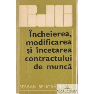 INCHEIEREA, MODIFICAREA SI INCETAREA CONTRACTULUI DE MUNCA de SERBAN BELIGRADEANU