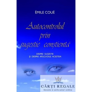AUTOCONTROLUL PRIN SUGESTIE CONSTIENTA de EMILE COUE