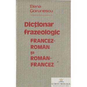 DICTIONAR FRAZEOLOGIC FRANCEZ-ROMAN SI ROMAN-FRANCEZ de ELENA GORUNESCU