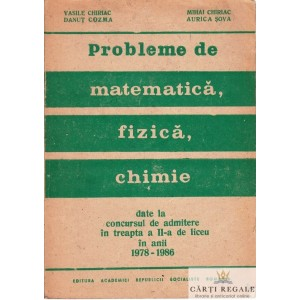 PROBLEME DE MATEMATICA, FIZICA, CHIMIE DATE LA CONCURSUL DE ADMITERE de VASILE CHIRIAC