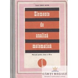 ELEMENTE DE ANALIZA MATEMATICA. MANUAL PT CLASA A XII A de CAIUS IACOB