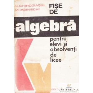 FISE DE ALGEBRA PENTRU ELEVI SI ABSOLVENTI DE LICEE de N. GHIRCOIASU