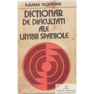 DICTIONAR DE DIFICULTATI ALE LIMBII SPANIOLE de ILEANA SCIPIONE